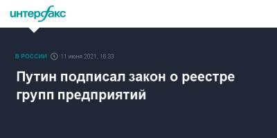 Путин подписал закон о реестре групп предприятий