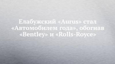 Елабужский «Aurus» стал «Автомобилем года», обогнав «Bentley» и «Rolls-Royce»