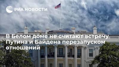 В Белом доме не рассматривают встречу Путина и Байдена как перезапуск двусторонних отношений