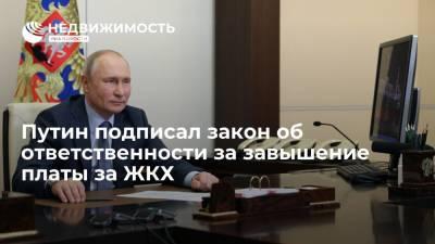 Путин подписал закон об ответственности за завышение платы за ЖКХ