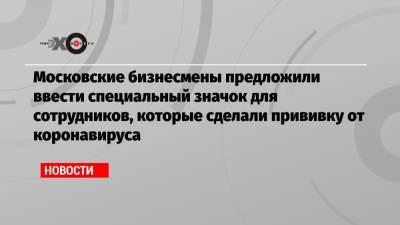 Московские бизнесмены предложили ввести специальный значок для сотрудников, которые сделали прививку от коронавируса