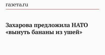 Захарова предложила НАТО «вынуть бананы из ушей»