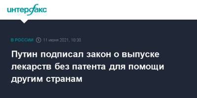 Путин подписал закон о выпуске лекарств без патента для помощи другим странам