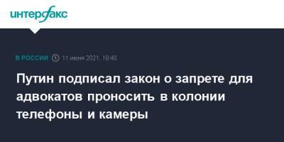 Путин подписал закон о запрете для адвокатов проносить в колонии телефоны и камеры