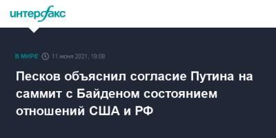 Песков объяснил согласие Путина на саммит с Байденом состоянием отношений США и РФ