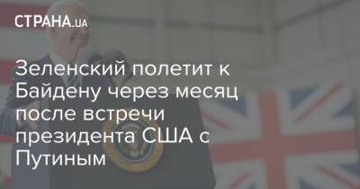 Зеленский полетит к Байдену через месяц после встречи президента США с Путиным