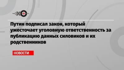 Путин подписал закон, который ужесточает уголовную ответственность за публикацию данных силовиков и их родственников