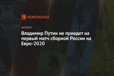 Владимир Путин не приедет на первый матч сборной России на Евро-2020