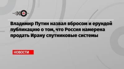 Владимир Путин назвал вбросом и ерундой публикацию о том, что Россия намерена продать Ирану спутниковые системы