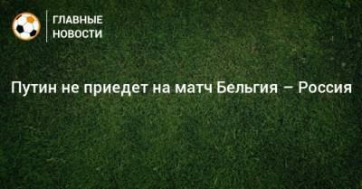 Путин не приедет на матч Бельгия – Россия