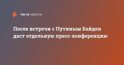После встречи с Путиным Байден даст отдельную пресс-конференцию