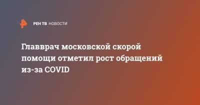 Главврач московской скорой помощи отметил рост обращений из-за COVID