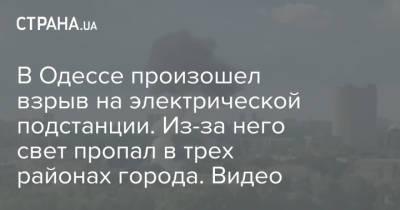 В Одессе произошел взрыв на электрической подстанции. Из-за него свет пропал в трех районах города. Видео