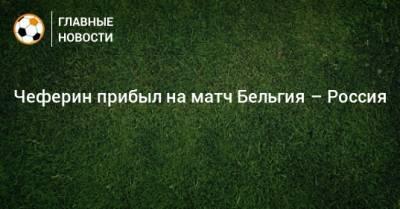 Чеферин прибыл на матч Бельгия – Россия