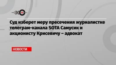 Суд изберет меру пресечения журналистке телеграм-канала SOTA Самусик и акционисту Крисевичу – адвокат