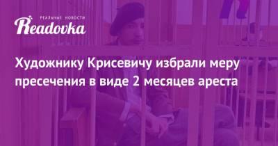Художнику Крисевичу избрали меру пресечения в виде 2 месяцев ареста