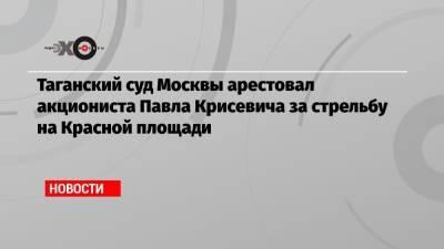 Таганский суд Москвы арестовал акциониста Павла Крисевича за стрельбу на Красной площади