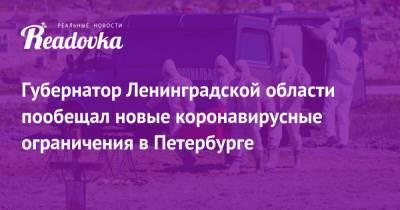Губернатор Ленинградской области пообещал новые коронавирусные ограничения в Петербурге