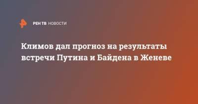 Климов дал прогноз на результаты встречи Путина и Байдена в Женеве