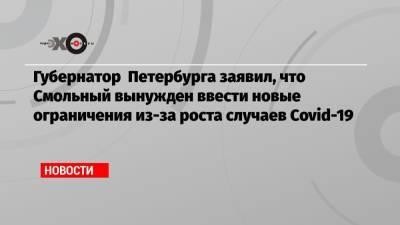 Губернатор Петербурга заявил, что Смольный вынужден ввести новые ограничения из-за роста случаев Covid-19