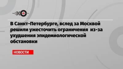 В Санкт-Петербурге, вслед за Москвой решили ужесточить ограничения из-за ухудшения эпидемиологической обстановки