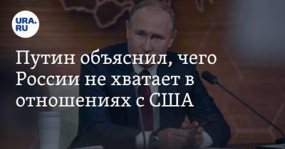 Путин объяснил, чего России не хватает в отношениях с США