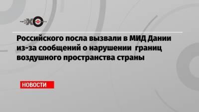 Российского посла вызвали в МИД Дании из-за сообщений о нарушении границ воздушного пространства страны
