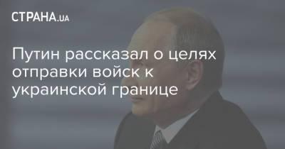 Путин рассказал о целях отправки войск к украинской границе