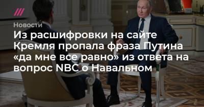 Из расшифровки на сайте Кремля пропала фраза Путина «да мне все равно» из ответа на вопрос NBC о Навальном