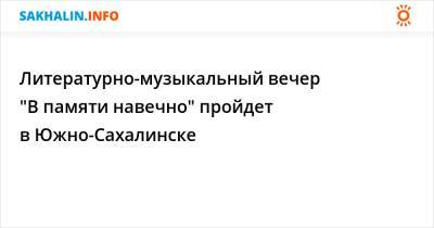 """Литературно-музыкальный вечер """"В памяти навечно"""" пройдет в Южно-Сахалинске"""