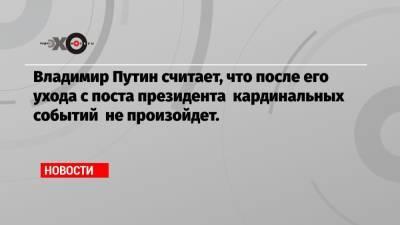 Владимир Путин считает, что после его ухода с поста президента кардинальных событий не произойдет.