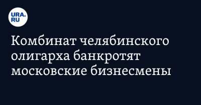 Комбинат челябинского олигарха банкротят московские бизнесмены
