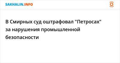 """В Смирных суд оштрафовал """"Петросах"""" за нарушения промышленной безопасности"""