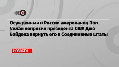 Осужденный в России американец Пол Уилан попросил президента США Джо Байдена вернуть его в Соединенные штаты
