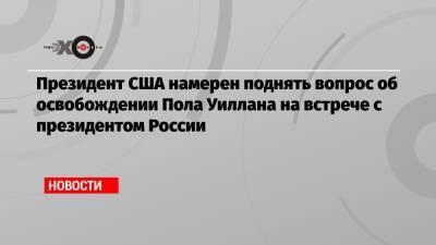 Президент США намерен поднять вопрос об освобождении Пола Уиллана на встрече с президентом России