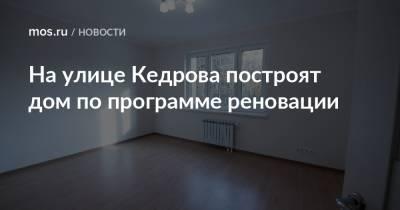 На улице Кедрова построят дом по программе реновации