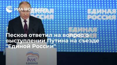 """Песков ответил на вопрос о выступлении Путина на съезде """"Единой России"""""""