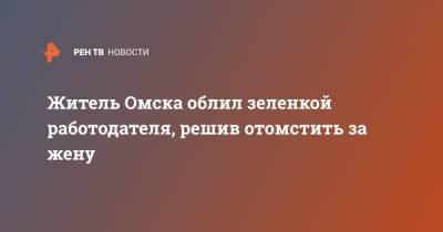 Житель Омска облил зеленкой работодателя, решив отомстить за жену