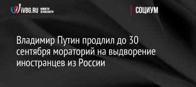 Владимир Путин продлил до 30 сентября мораторий на выдворение иностранцев из России