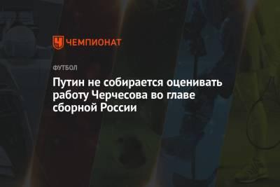 Путин не собирается оценивать работу Черчесова во главе сборной России