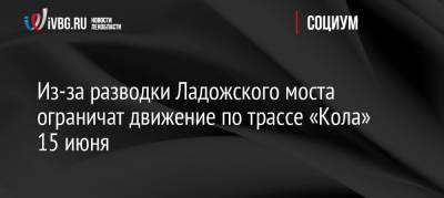 Из-за разводки Ладожского моста ограничат движение по трассе «Кола» 15 июня