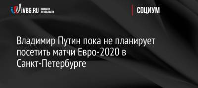 Владимир Путин пока не планирует посетить матчи Евро-2020 в Санкт-Петербурге