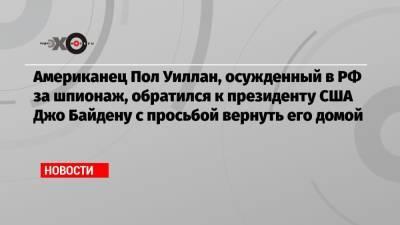 Американец Пол Уиллан, осужденный в РФ за шпионаж, обратился к президенту США Джо Байдену с просьбой вернуть его домой