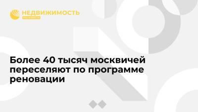 Более 40 тысяч москвичей переселяют по программе реновации