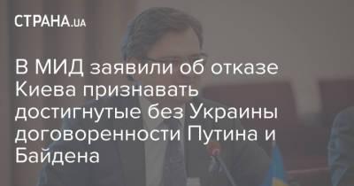 В МИД заявили об отказе Киева признавать достигнутые без Украины договоренности Путина и Байдена