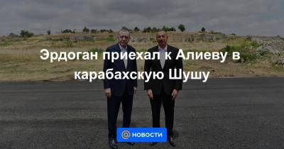 Эрдоган приехал к Алиеву в карабахскую Шушу