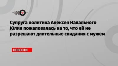 Супруга политика Алексея Навального Юлия пожаловалась на то, что ей не разрешают длительные свидания с мужем