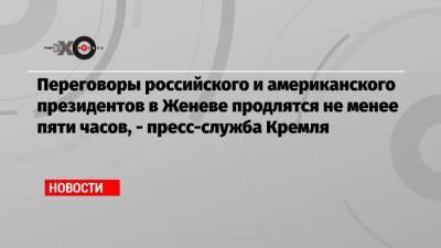 Переговоры российского и американского президентов в Женеве продлятся не менее пяти часов, — пресс-служба Кремля