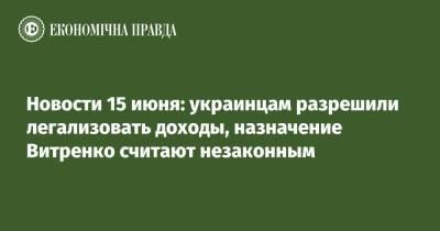 Новости 15 июня: украинцам разрешили легализовать доходы, назначение Витренко считают незаконным