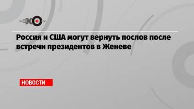 Россия и США могут вернуть послов после встречи президентов в Женеве